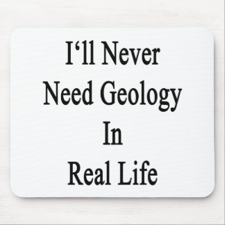 I'll Never Need Geology In Real Life Mouse Pad