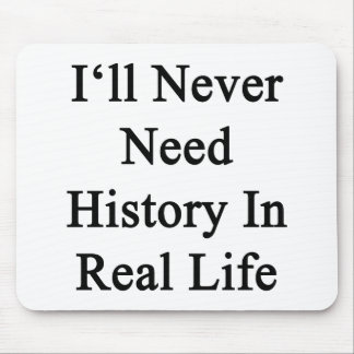 I'll Never Need History In Real Life Mouse Pad