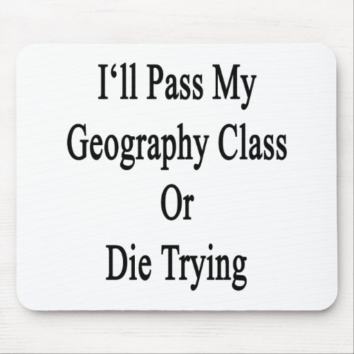 I'll Pass My Geography Class Or Die Trying Mouse Pad