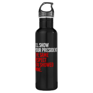 I'LL SHOW YOUR PRESIDENT THE SAME RESPECT YOU SHOW 710 ML WATER BOTTLE