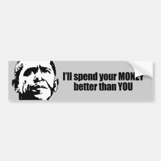 I'll spend your money better than you bumper sticker