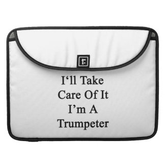 I'll Take Care Of It I'm A Trumpeter Sleeves For MacBook Pro