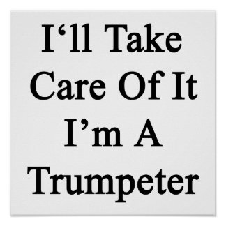 I'll Take Care Of It I'm A Trumpeter Poster