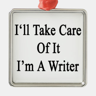 I'll Take Care Of It I'm A Writer Metal Ornament