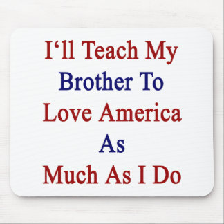 I'll Teach My Brother To Love America As Much As I Mouse Pad