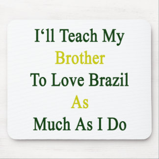 I'll Teach My Brother To Love Brazil As Much As I Mouse Pad