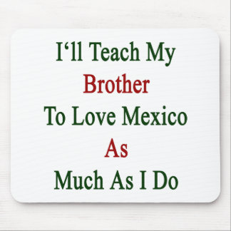 I'll Teach My Brother To Love Mexico As Much As I Mouse Pad