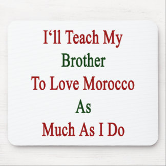 I'll Teach My Brother To Love Morocco As Much As I Mouse Pad