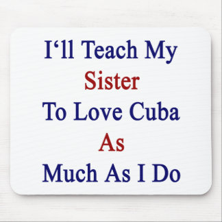 I'll Teach My Sister To Love Cuba As Much As I Do. Mouse Pad