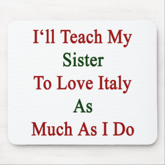 I'll Teach My Sister To Love Italy As Much As I Do Mouse Pad