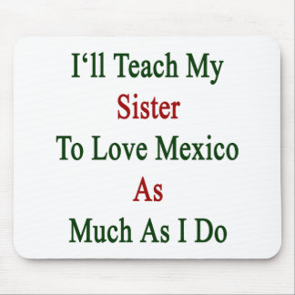 I'll Teach My Sister To Love Mexico As Much As I D Mouse Pad