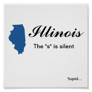 "Illinois - The ""s"" is silent tupid Poster"