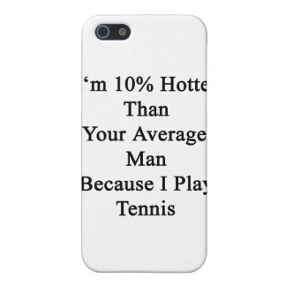 I'm 10 Hotter Than Your Average Man Because I Play Case For The iPhone 5