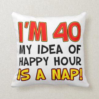 I'm 40 My Idea Of Happy Hour Is A Nap Gag Gift Cushion