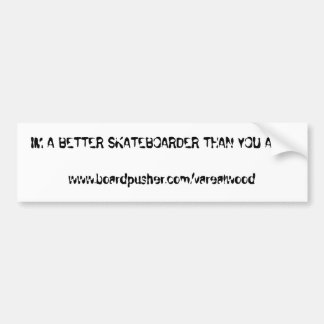 IM A BETTER SKATEBOARDER THAN YOU ARE!!www.boar... Bumper Sticker