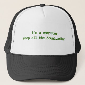 I'M A COMPUTER; STOP ALL THE DOWNLOADIN' TRUCKER HAT