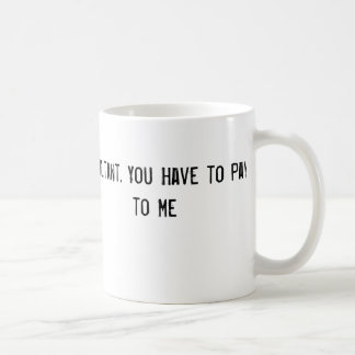 I'm a Consultant. You Have to Pay to Talk to Me Mugs