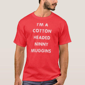 I'M A COTTON HEADED NINNY MUGGINS T-Shirt