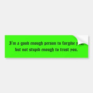 I'm a good enough person to forgive you, but no... bumper sticker