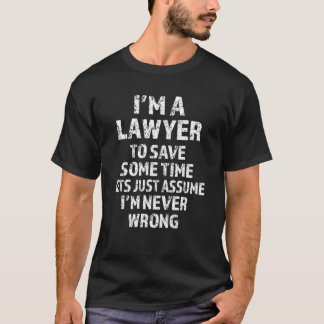 I'm a Lawyer, lets just assume I'm never wrong T-Shirt