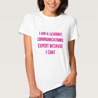 I'm a leading communications expert because I chat Tee Shirts