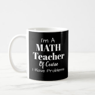 I'm a Math Teacher of Course I have Problems Mug