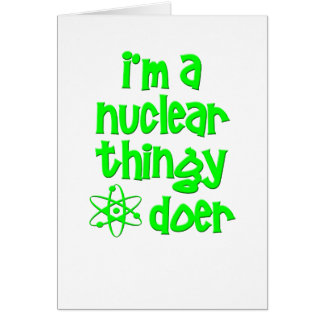 I'm A Nuclear Thingy Doer Greeting Card