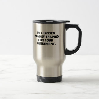 I'M A SPIDER MONKEY TRAINED FOR YOUR AMUSEMENT. TRAVEL MUG
