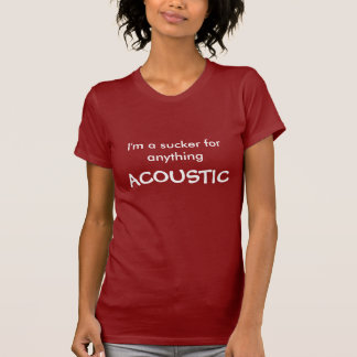 I'm a sucker for anything, ACOUSTIC T-Shirt