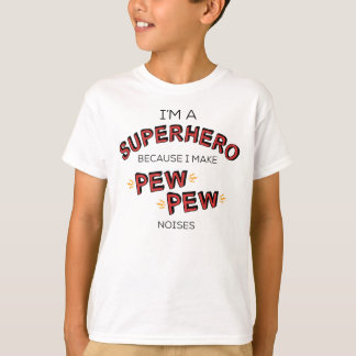 I'm A Superhero Because I Make PEW PEW Noises T-Shirt