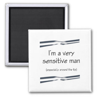 I'M A VERY SENSITIVE MAN ESPECIALLY AROUND THE TIP SQUARE MAGNET