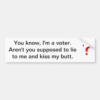 I'm a voter. Aren't you supposed to lie to me... Bumper Sticker
