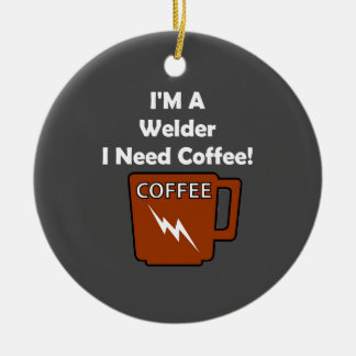 I'M A Welder, I Need Coffee! Ceramic Ornament