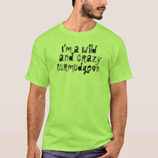 I'm a Wild and Crazy Curmudgeon T-Shirt