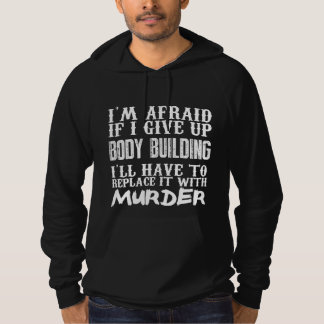 I'm Afraid If I Give Up Body Building I'll Have To Hoodie