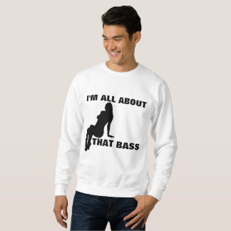 I'M ALL ABOUT THAT BASS, Funny Sweatshirts