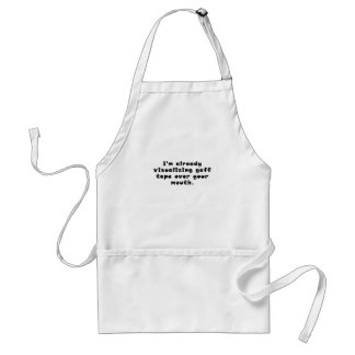 Im already visualizing gaff tape over your mouth standard apron