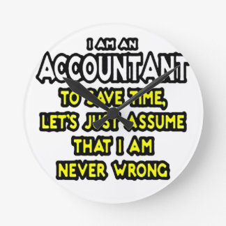 I'M AN ACCOUNTANT, TO SAVE TIME, LET'S ASSUME... ROUND CLOCK
