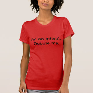 I'm an atheist. Debate me. (For women) T-Shirt