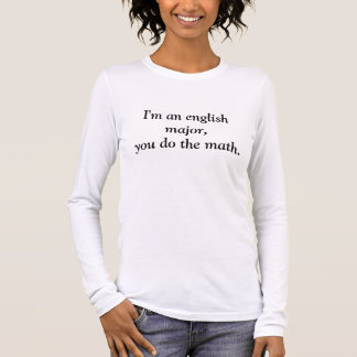I'm an english major,you do the math. long sleeve T-Shirt