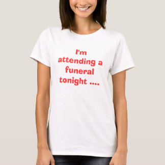I'm attending a funeral tonight .... T-Shirt