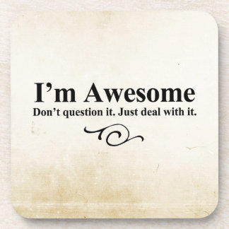 I'm awesome. Don't question it. Just deal with it. Drink Coasters