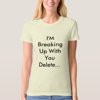 I'M Breaking Up With You Delete... Shirts