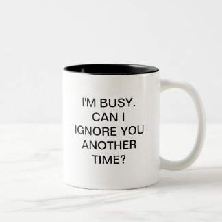 I'M BUSY CAN I IGNORE YOU ANOTHER TIME Two-Tone MUG