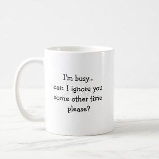 I'm busy...can I ignore you some other time ple... Coffee Mug