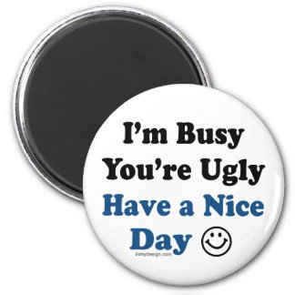 I'm Busy You're Ugly Have a Nice Day 6 Cm Round Magnet