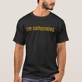 i'm caffeinated. T-Shirt