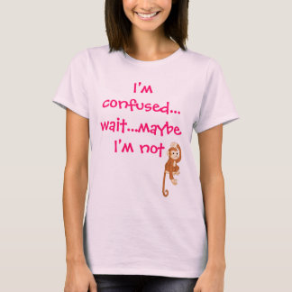 I'm confused...wait...maybe I'm not T-Shirt