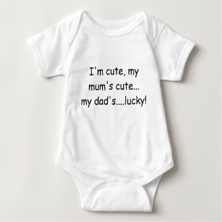 I'm cute, my mum's cute... my dad's....lucky! baby bodysuit