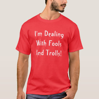 I'm Dealing With Fools And Trolls T-shirt